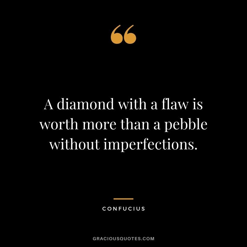 A diamond with a flaw is worth more than a pebble without imperfections. - Confucius