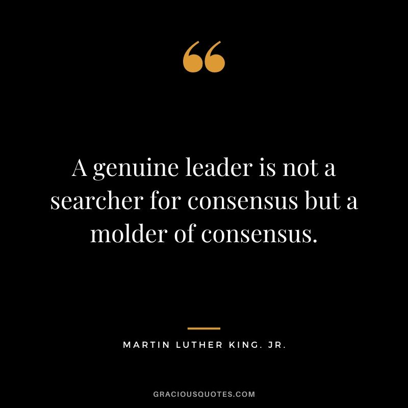 A genuine leader is not a searcher for consensus but a molder of consensus. - Martin Luther King. Jr.