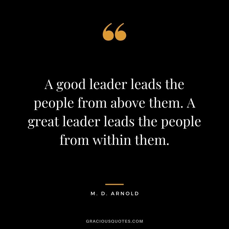 A good leader leads the people from above them. A great leader leads the people from within them. - M. D. Arnold