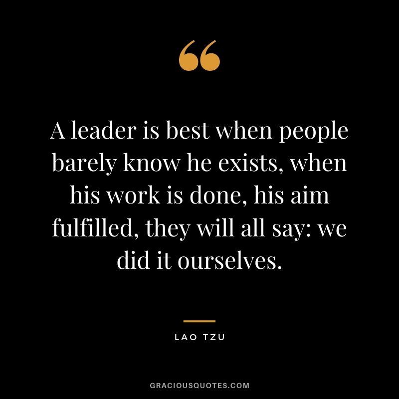 A leader is best when people barely know he exists, when his work is done, his aim fulfilled, they will all say: we did it ourselves. - Lao Tzu