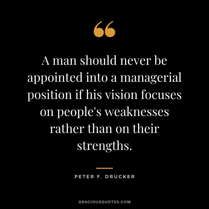 A man should never be appointed into a managerial position if his vision focuses on people's weaknesses rather than on their strengths.