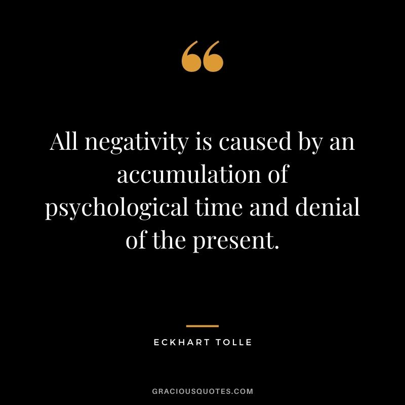 All negativity is caused by an accumulation of psychological time and denial of the present.