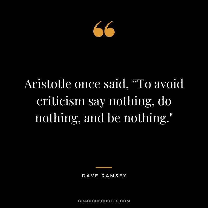 "Aristotle once said, ""To avoid criticism say nothing, do nothing, and be nothing."""