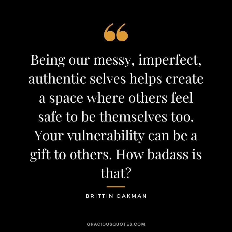 Being our messy, imperfect, authentic selves helps create a space where others feel safe to be themselves too. Your vulnerability can be a gift to others. How badass is that? - Brittin Oakman