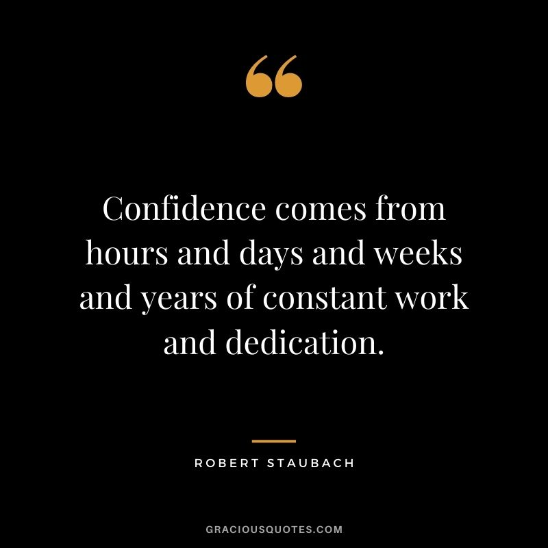Confidence comes from hours and days and weeks and years of constant work and dedication. – Robert Staubach