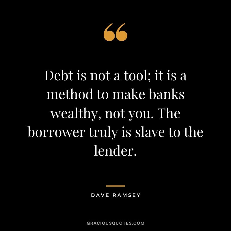 Debt is not a tool; it is a method to make banks wealthy, not you. The borrower truly is slave to the lender.
