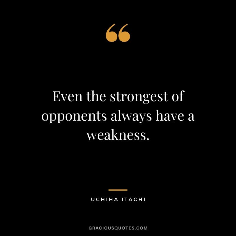 Even the strongest of opponents always have a weakness.