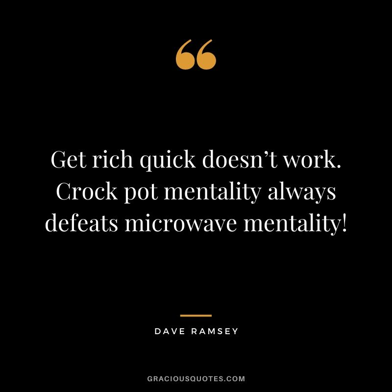 Get rich quick doesn't work. Crock pot mentality always defeats microwave mentality!