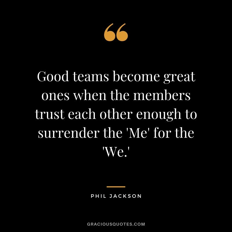 Good teams become great ones when the members trust each other enough to surrender the 'Me' for the 'We.'