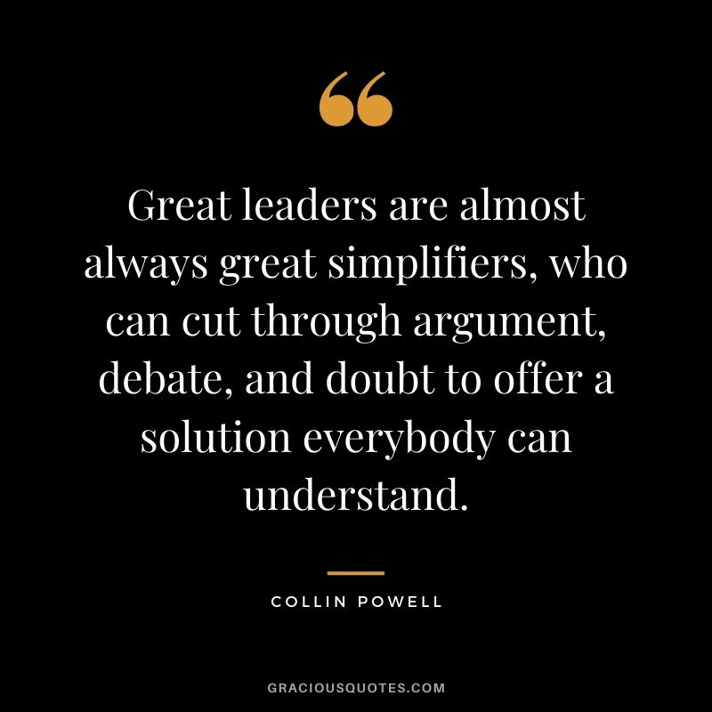 Great leaders are almost always great simplifiers, who can cut through argument, debate, and doubt to offer a solution everybody can understand. - Collin Powell