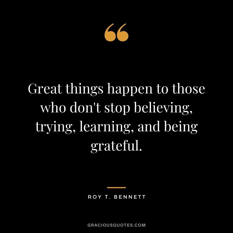 Great things happen to those who don't stop believing, trying, learning, and being grateful. - Roy T. Bennett