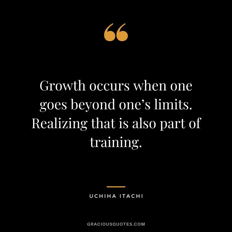 Growth occurs when one goes beyond one's limits. Realizing that is also part of training.