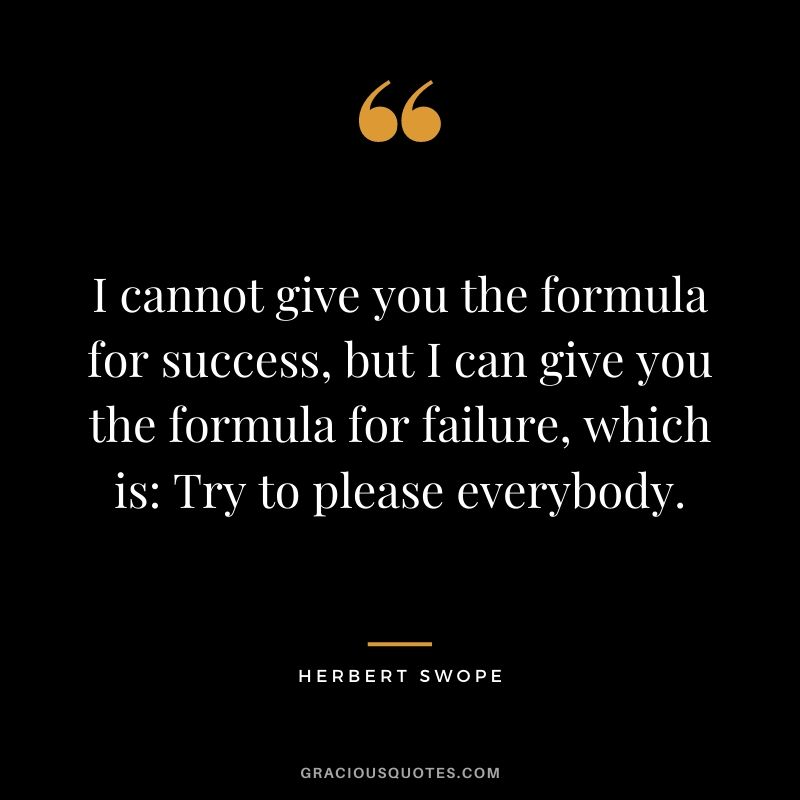 I cannot give you the formula for success, but I can give you the formula for failure, which is: Try to please everybody. - Herbert Swope
