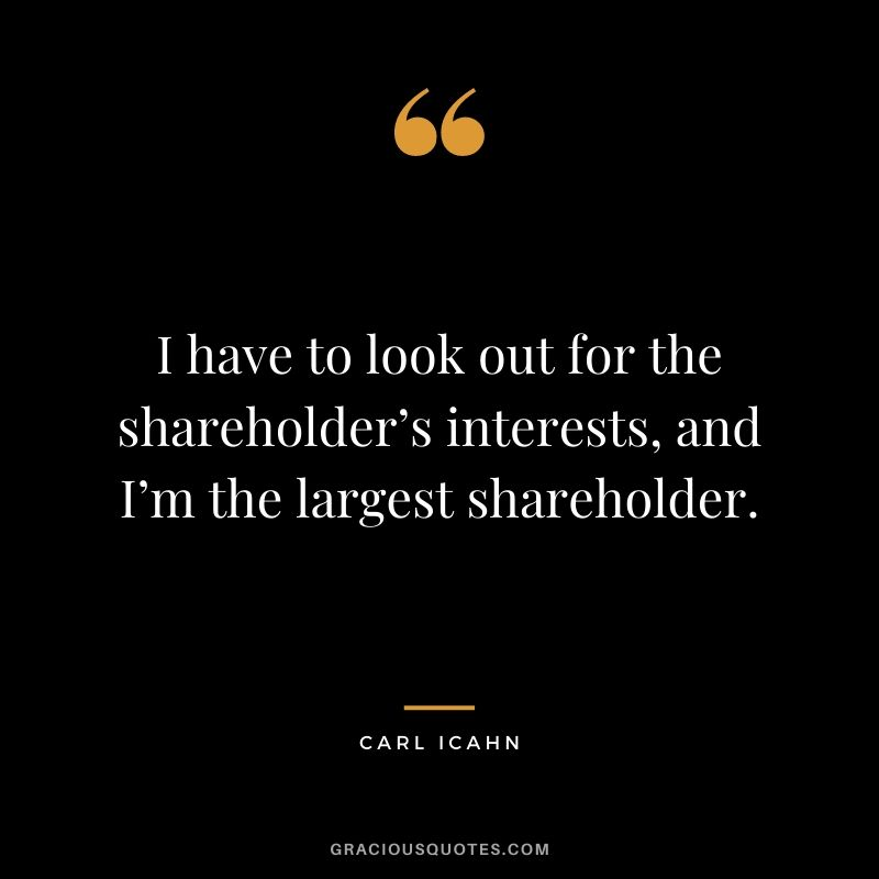 I have to look out for the shareholder's interests, and I'm the largest shareholder.