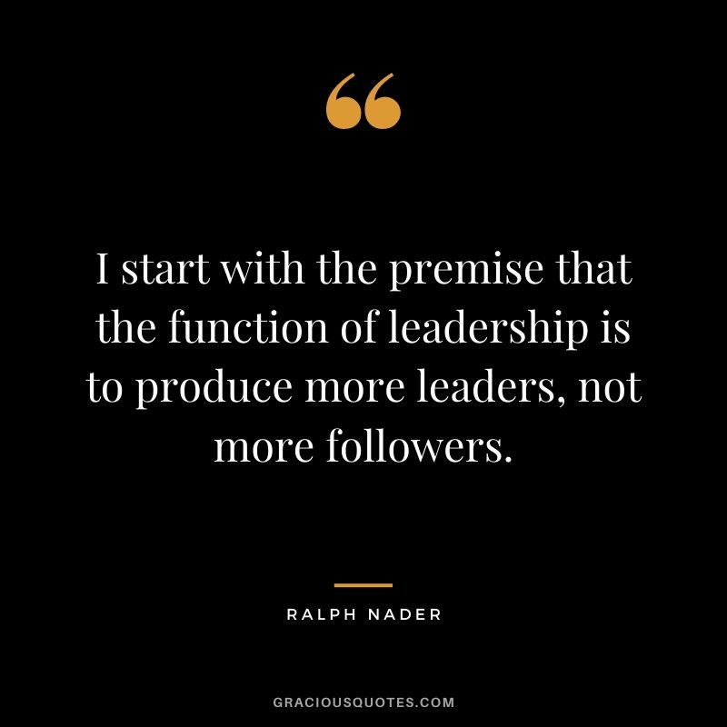 I start with the premise that the function of leadership is to produce more leaders, not more followers. - Ralph Nader