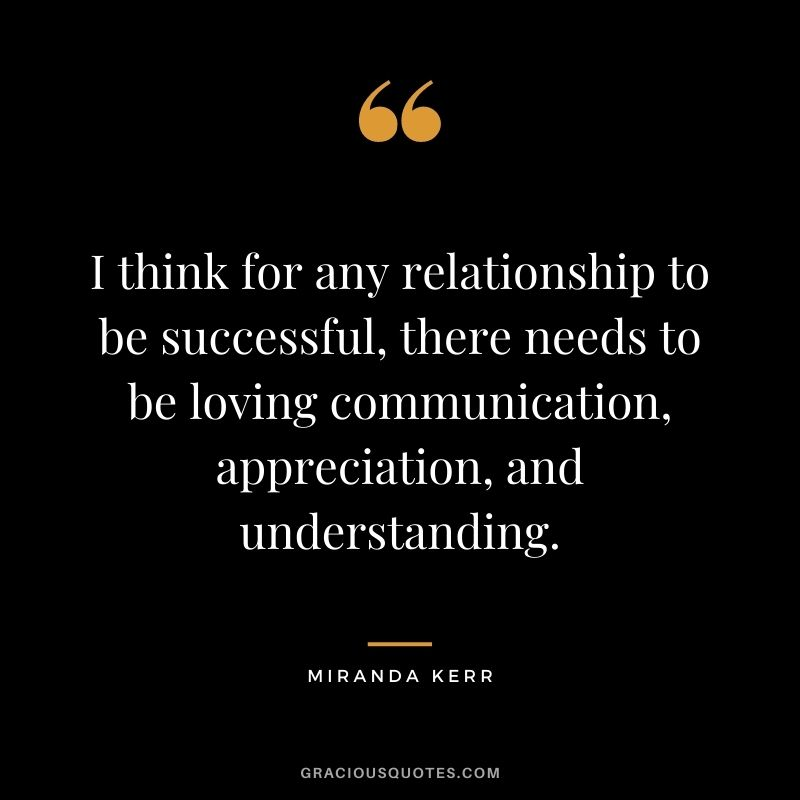 I think for any relationship to be successful, there needs to be loving communication, appreciation, and understanding. - Miranda Kerr