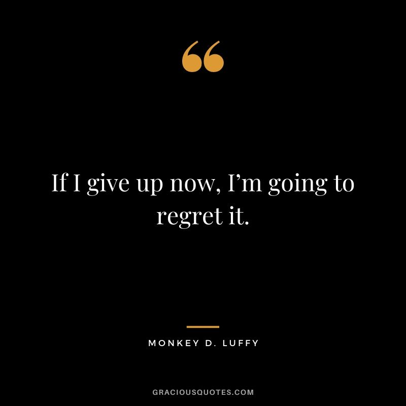 If I give up now, I'm going to regret it.
