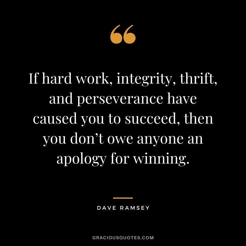 If hard work, integrity, thrift, and perseverance have caused you to succeed, then you don't owe anyone an apology for winning.