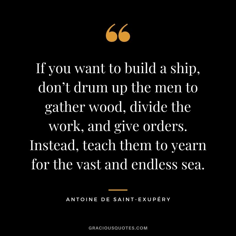 If you want to build a ship, don't drum up the men to gather wood, divide the work, and give orders. Instead, teach them to yearn for the vast and endless sea. - Antoine de Saint-Exupéry