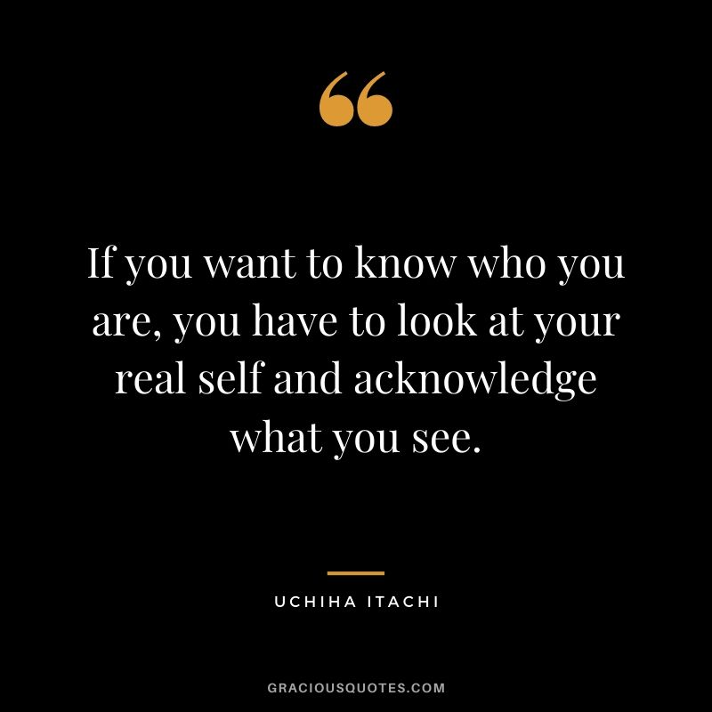 If you want to know who you are, you have to look at your real self and acknowledge what you see.