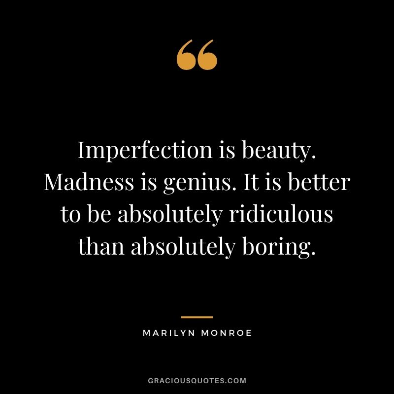 Imperfection is beauty. Madness is genius. It is better to be absolutely ridiculous than absolutely boring. - Marilyn Monroe