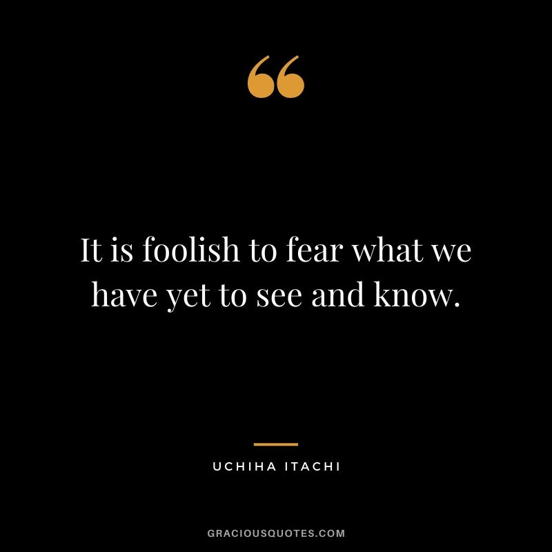 It is foolish to fear what we have yet to see and know.