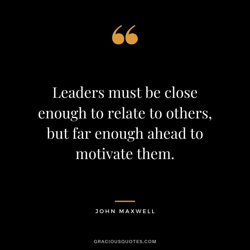 Leaders must be close enough to relate to others, but far enough ahead to motivate them. - John Maxwell