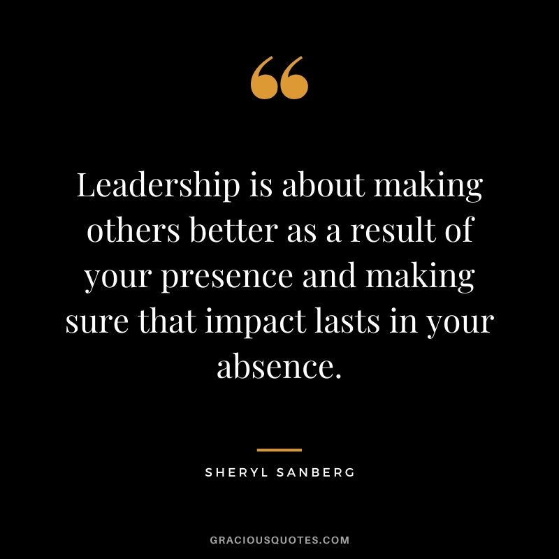 Leadership is about making others better as a result of your presence and making sure that impact lasts in your absence. - Sheryl Sanberg