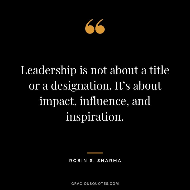 Leadership is not about a title or a designation. It's about impact, influence, and inspiration. - Robin S. Sharma