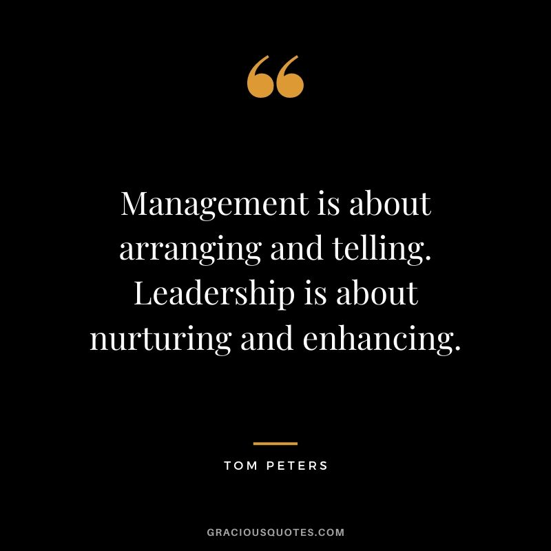 Management is about arranging and telling. Leadership is about nurturing and enhancing. - Tom Peters