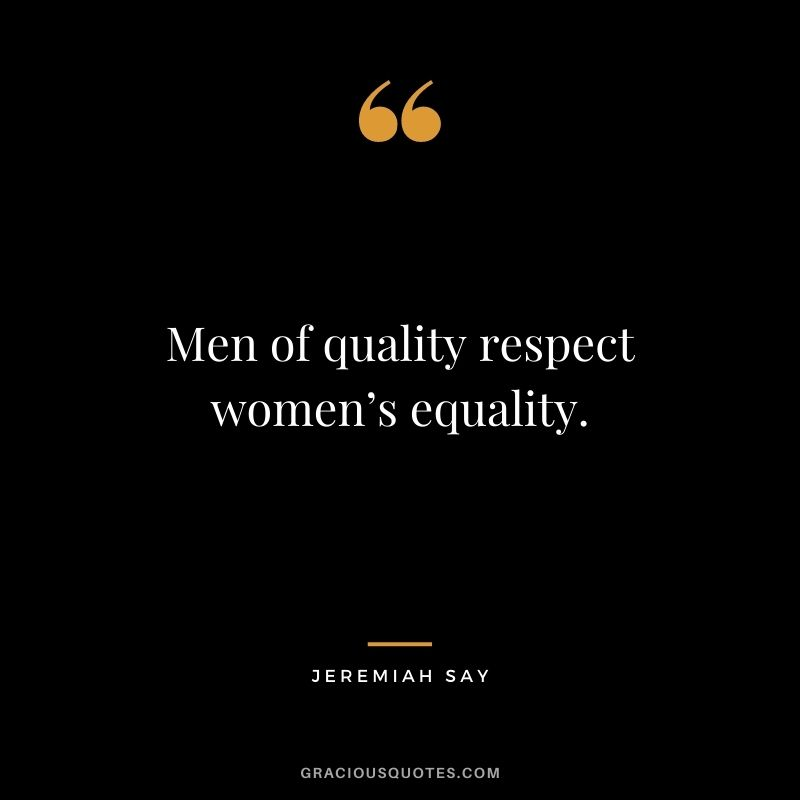 Men of quality respect women's equality. - Jeremiah Say
