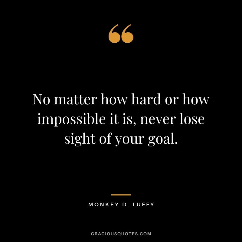 No matter how hard or how impossible it is, never lose sight of your goal.