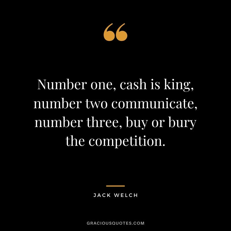 Number one, cash is king, number two communicate, number three, buy or bury the competition.