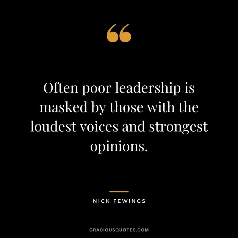 Often poor leadership is masked by those with the loudest voices and strongest opinions. - Nick Fewings
