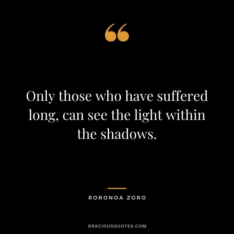 Only those who have suffered long, can see the light within the shadows.