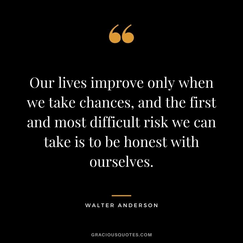 Our lives improve only when we take chances, and the first and most difficult risk we can take is to be honest with ourselves. - Walter Anderson