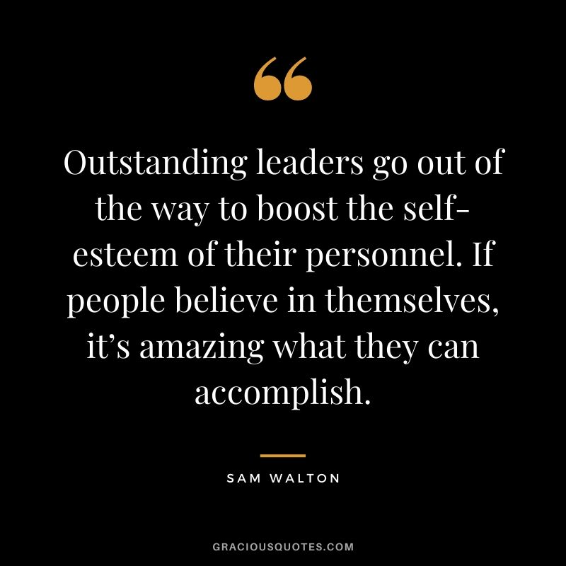 Outstanding leaders go out of the way to boost the self-esteem of their personnel. If people believe in themselves, it's amazing what they can accomplish. - Sam Walton