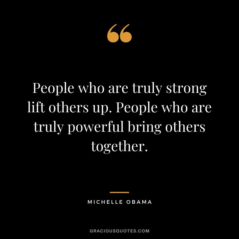 People who are truly strong lift others up. People who are truly powerful bring others together. - Michelle Obama
