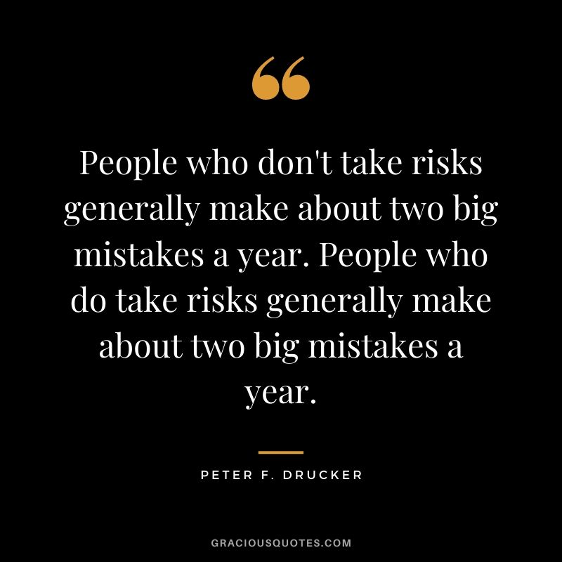 People who don't take risks generally make about two big mistakes a year. People who do take risks generally make about two big mistakes a year.