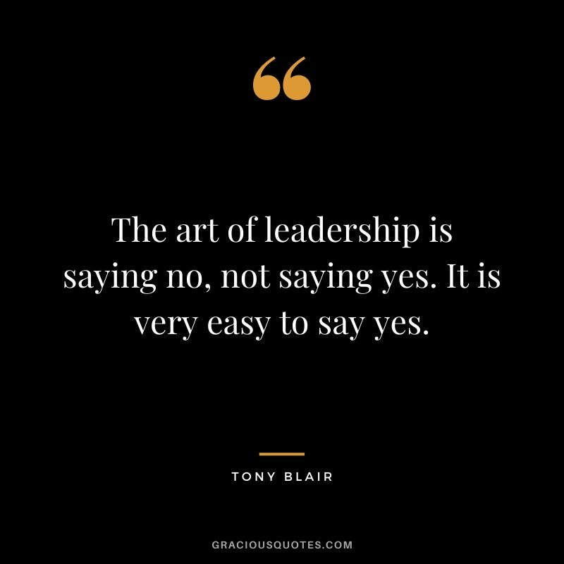 The art of leadership is saying no, not saying yes. It is very easy to say yes. - Tony Blair
