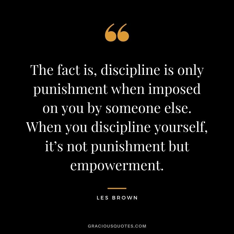 The fact is, discipline is only punishment when imposed on you by someone else. When you discipline yourself, it's not punishment but empowerment. - Les Brown