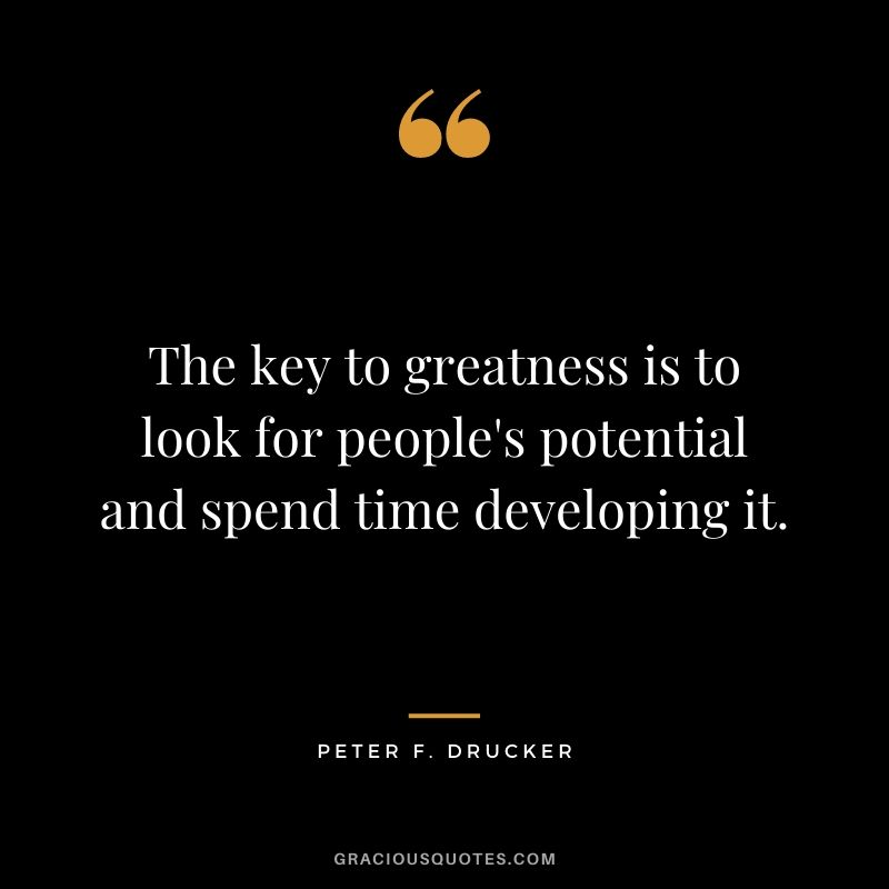 The key to greatness is to look for people's potential and spend time developing it.