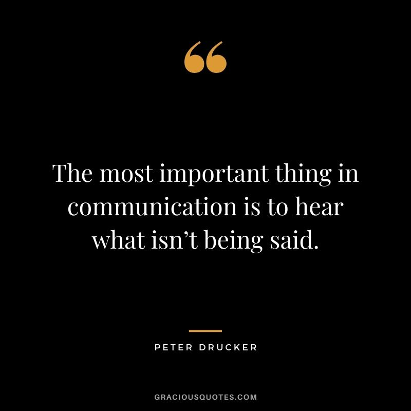 The most important thing in communication is to hear what isn't being said. - Peter Drucker