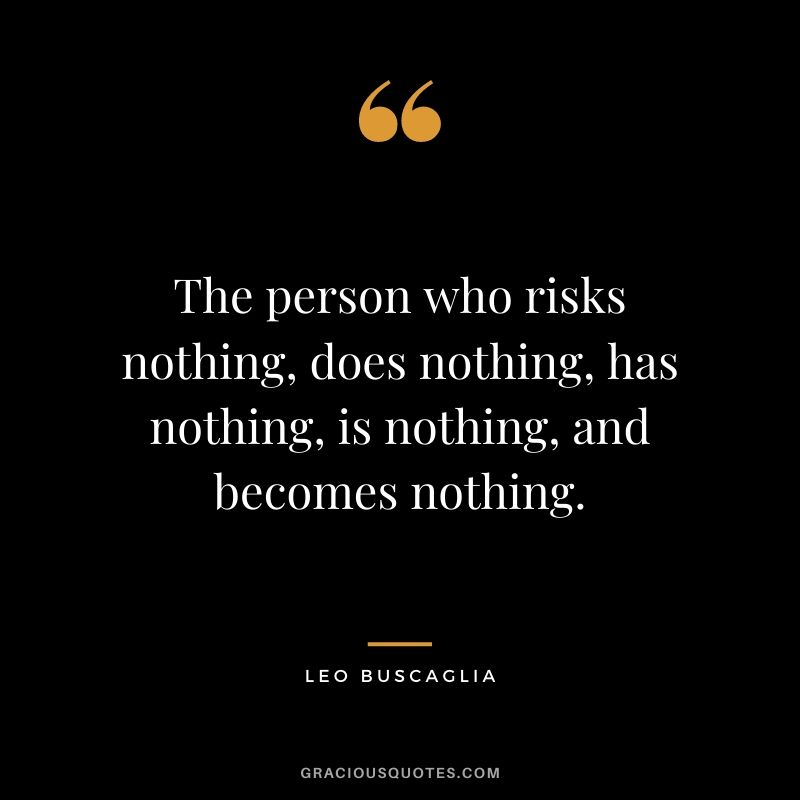 The person who risks nothing, does nothing, has nothing, is nothing, and becomes nothing. - Leo Buscaglia