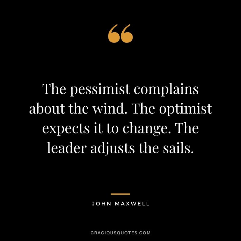 The pessimist complains about the wind. The optimist expects it to change. The leader adjusts the sails. - John Maxwell