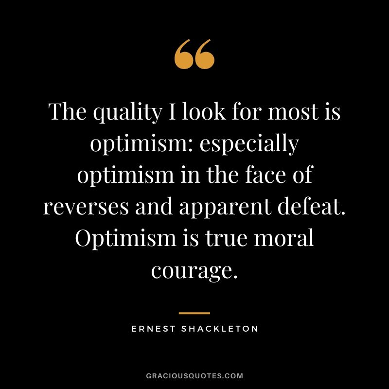 The quality I look for most is optimism: especially optimism in the face of reverses and apparent defeat. Optimism is true moral courage.