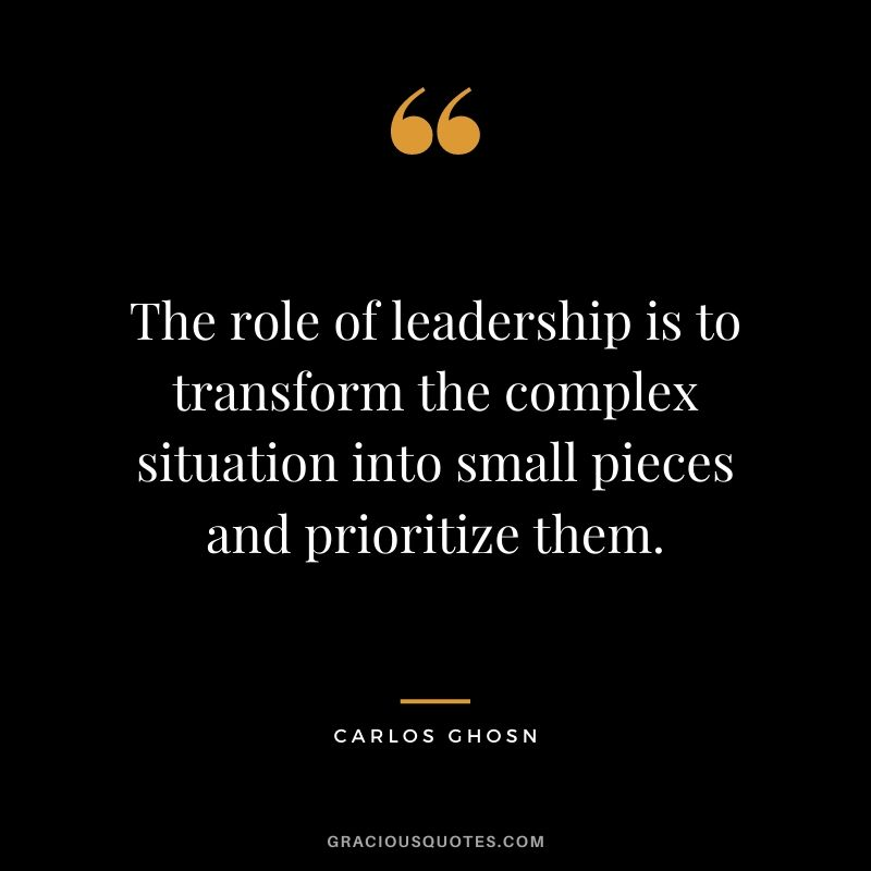 The role of leadership is to transform the complex situation into small pieces and prioritize them. - Carlos Ghosn