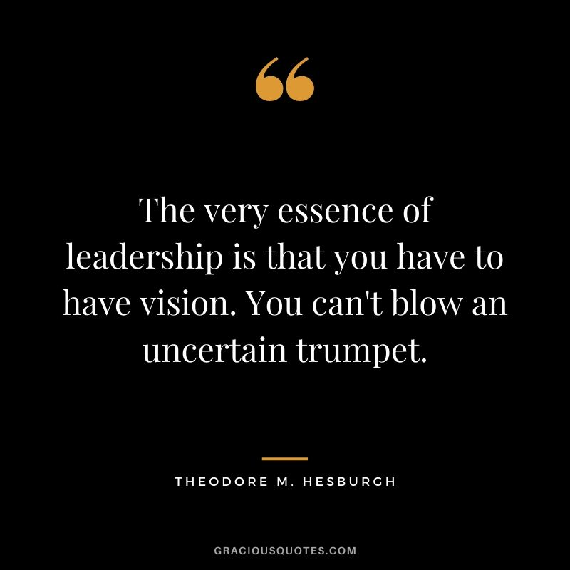 The very essence of leadership is that you have to have vision. You can't blow an uncertain trumpet. - Theodore M. Hesburgh