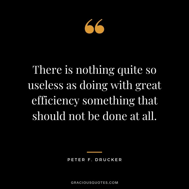 There is nothing quite so useless as doing with great efficiency something that should not be done at all.
