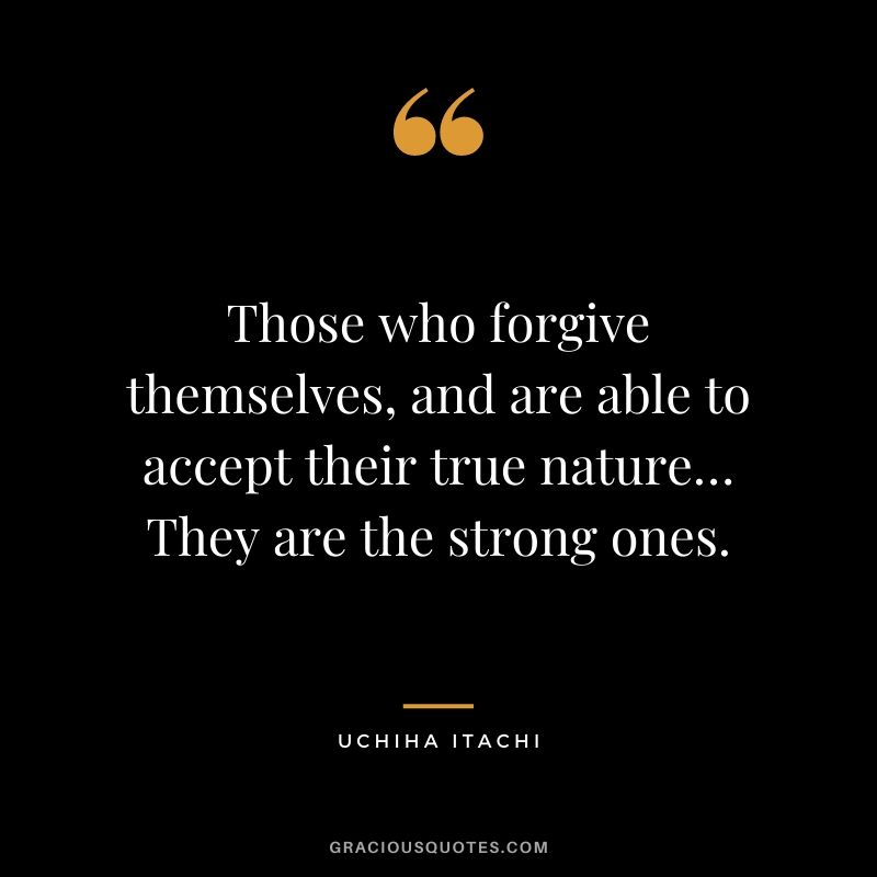 Those who forgive themselves, and are able to accept their true nature… They are the strong ones.
